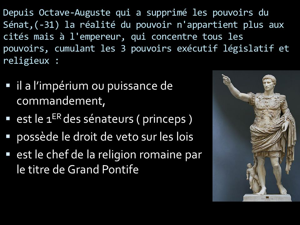 Depuis Octave-Auguste qui a supprimé les pouvoirs du Sénat,(-31) la réalité du pouvoir n'appartient plus aux cités mais à l'empereur, qui concentre to