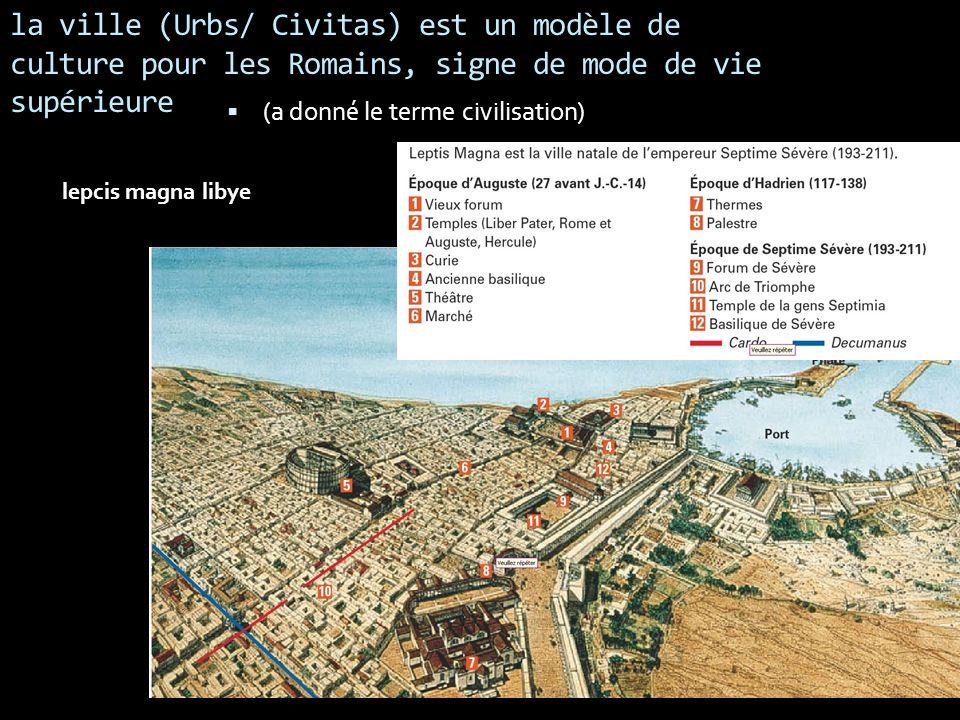 la ville (Urbs/ Civitas) est un modèle de culture pour les Romains, signe de mode de vie supérieure (a donné le terme civilisation) lepcis magna libye