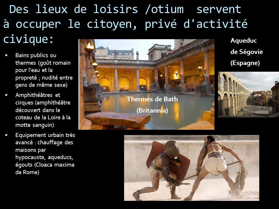 Des lieux de loisirs /otium servent à occuper le citoyen, privé d'activité civique: Bains publics ou thermes (goût romain pour l'eau et la propreté ;