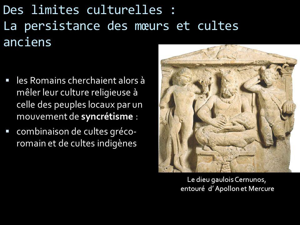 Des limites culturelles : La persistance des mœurs et cultes anciens les Romains cherchaient alors à mêler leur culture religieuse à celle des peuples