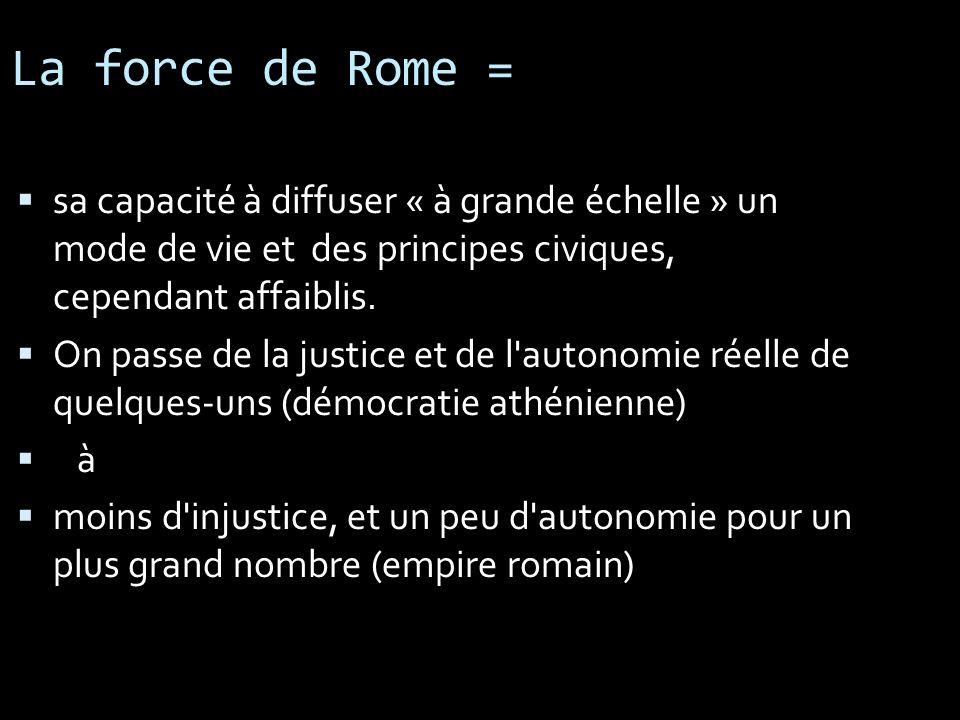 La force de Rome = sa capacité à diffuser « à grande échelle » un mode de vie et des principes civiques, cependant affaiblis. On passe de la justice e