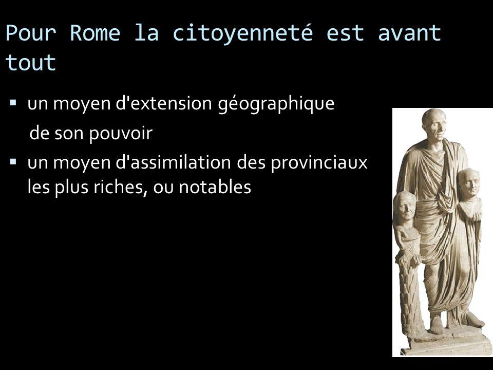 Pour Rome la citoyenneté est avant tout un moyen d'extension géographique de son pouvoir un moyen d'assimilation des provinciaux les plus riches, ou n