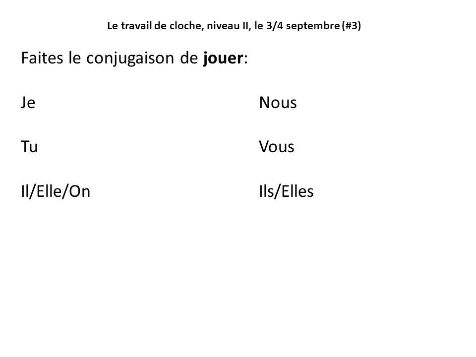 Le travail de cloche, niveau II, le 3/4 septembre (#3) Faites le conjugaison de jouer: JeNous TuVous Il/Elle/OnIls/Elles
