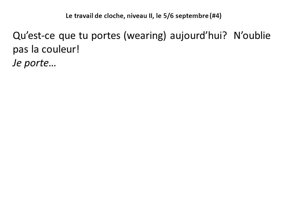 Le travail de cloche, niveau II, le 5/6 septembre (#4) Quest-ce que tu portes (wearing) aujourdhui? Noublie pas la couleur! Je porte…