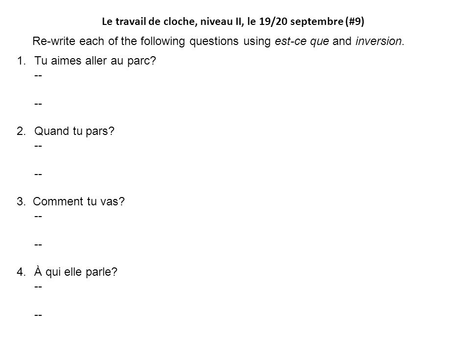 Le travail de cloche, niveau II, le 19/20 septembre (#9) Re-write each of the following questions using est-ce que and inversion.