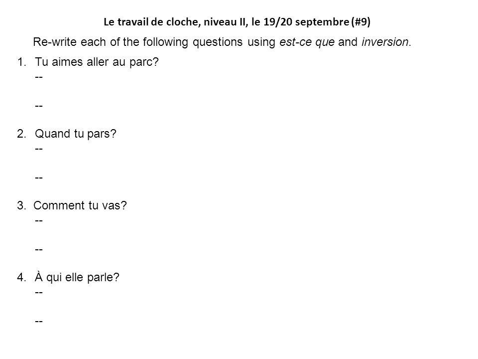 Le travail de cloche, niveau II, le 19/20 septembre (#9) Re-write each of the following questions using est-ce que and inversion. 1.Tu aimes aller au