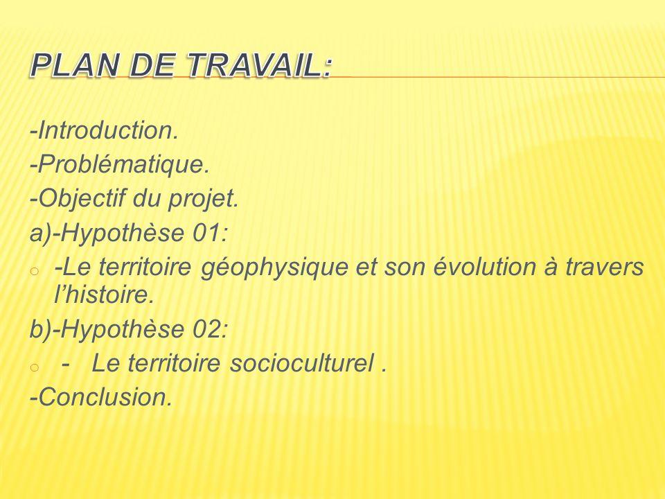 -Introduction. -Problématique. -Objectif du projet. a)-Hypothèse 01: o -Le territoire géophysique et son évolution à travers lhistoire. b)-Hypothèse 0