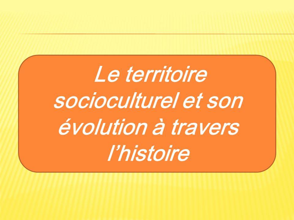 Le territoire socioculturel et son évolution à travers lhistoire