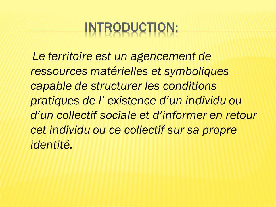 Le territoire est un agencement de ressources matérielles et symboliques capable de structurer les conditions pratiques de l existence dun individu ou