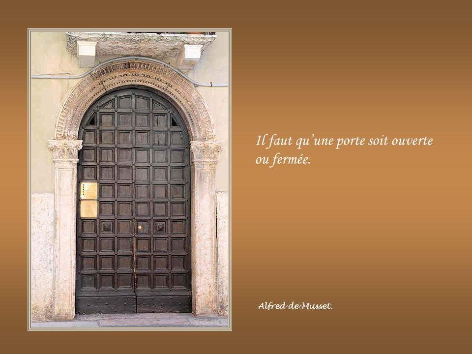 Lorsque tu poursuivras ton bonheur, des portes s'ouvriront où tu ne pensais pas en trouver ; et où il n'y aurait pas de porte pour un autre. Joseph Ca