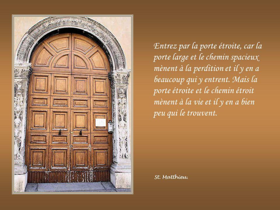 Entrez par la porte étroite, car la porte large et le chemin spacieux mènent à la perdition et il y en a beaucoup qui y entrent.