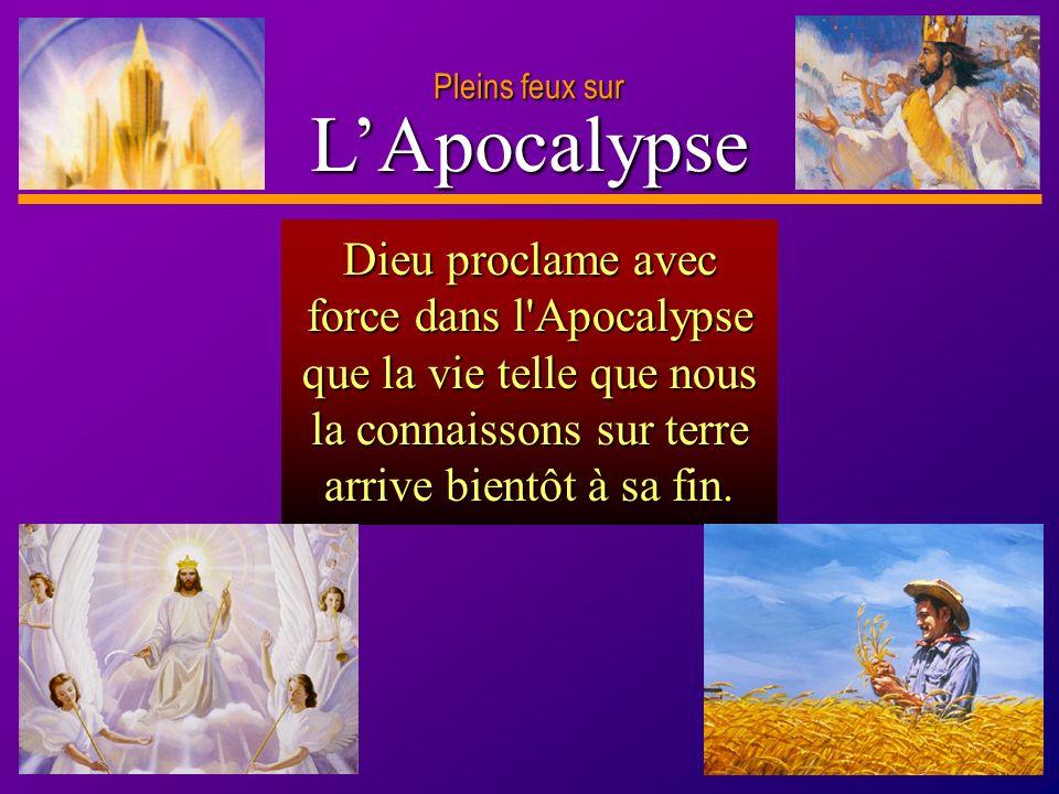 D anie l Pleins feux sur 17 LApocalypse Pleins feux sur Dieu proclame avec force dans l'Apocalypse que la vie telle que nous la connaissons sur terre