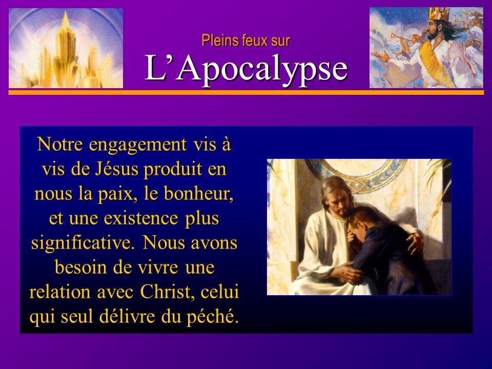 D anie l Pleins feux sur 20 LApocalypse Pleins feux sur Notre engagement vis à vis de Jésus produit en nous la paix, le bonheur, et une existence plus