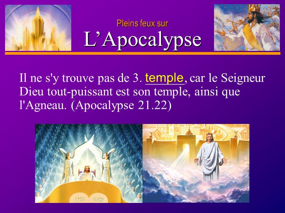 D anie l Pleins feux sur 9 LApocalypse Il ne s'y trouve pas de 3. ______, car le Seigneur Dieu tout-puissant est son temple, ainsi que l'Agneau. (Apoc