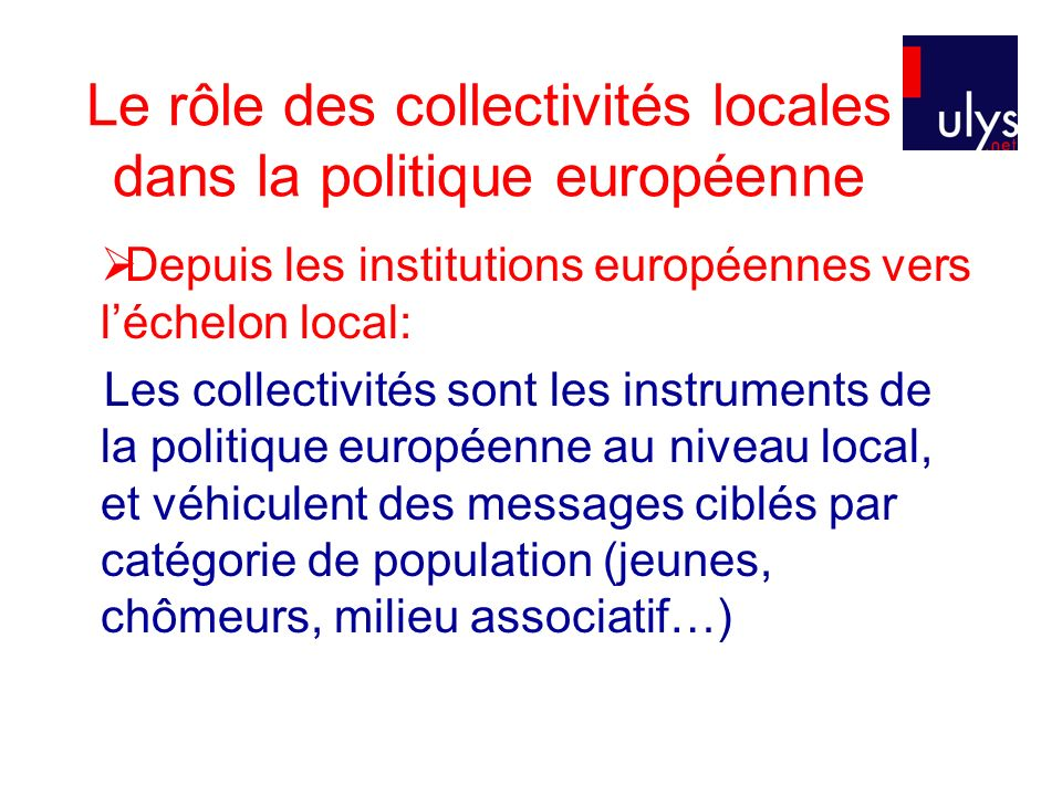 Le rôle des collectivités locales dans la politique européenne Depuis les institutions européennes vers léchelon local: Les collectivités sont les ins