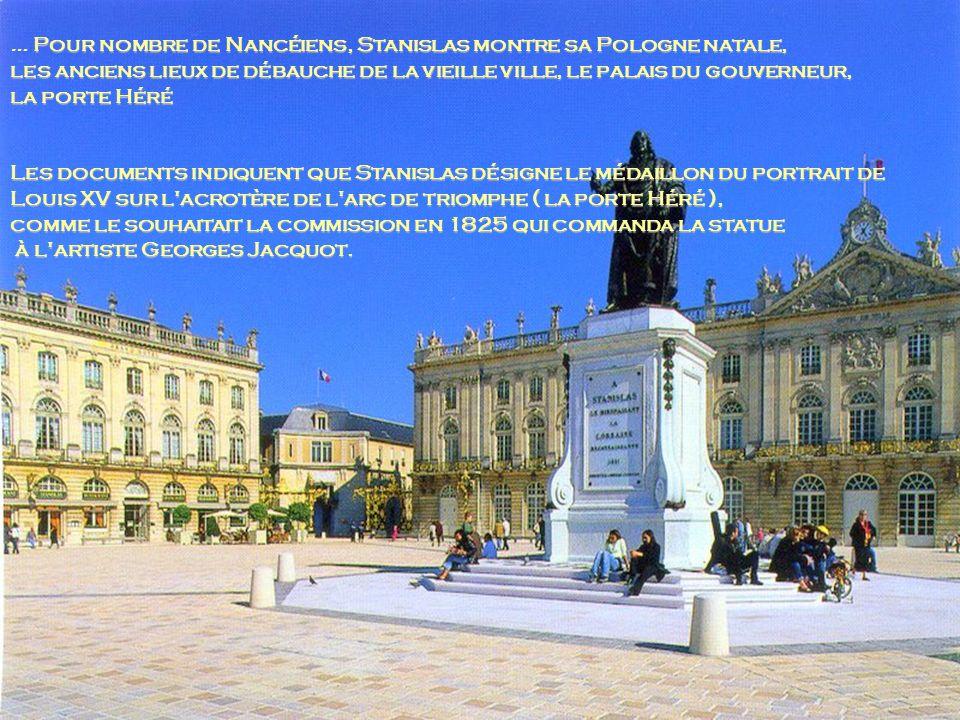 Pour nombre de Nancéiens, Stanislas montre sa Pologne natale, … Pour nombre de Nancéiens, Stanislas montre sa Pologne natale, les anciens lieux de débauche de la vieille ville, le palais du gouverneur, la porte Héré Les documents indiquent que Stanislas désigne le médaillon du portrait de Louis XV sur l acrotère de l arc de triomphe ( la porte Héré ), comme le souhaitait la commission en 1825 qui commanda la statue à l artiste GeorgesJacquot.
