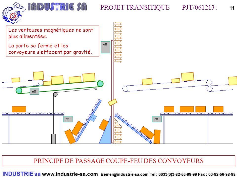 INDUSTRIE sa www.industrie-sa.com Bemer@industrie-sa.com Tel : 0033(0)3-82-56-99-99 Fax : 03-82-56-98-98 PROJET TRANSITIQUE PJT/061213 : PRINCIPE DE PASSAGE COUPE-FEU DES CONVOYEURS 11off off Les ventouses magnétiques ne sont plus alimentées.