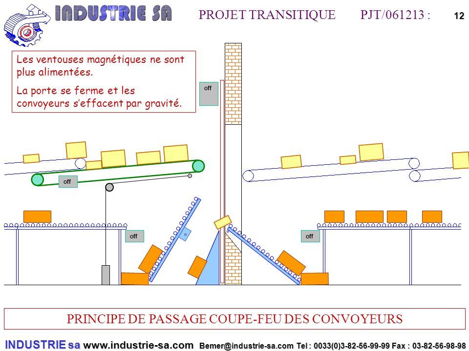 INDUSTRIE sa www.industrie-sa.com Bemer@industrie-sa.com Tel : 0033(0)3-82-56-99-99 Fax : 03-82-56-98-98 PROJET TRANSITIQUE PJT/061213 : PRINCIPE DE PASSAGE COUPE-FEU DES CONVOYEURS 12off off Les ventouses magnétiques ne sont plus alimentées.