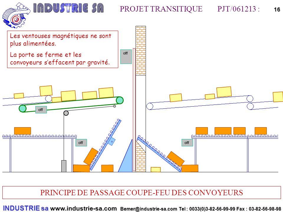 INDUSTRIE sa www.industrie-sa.com Bemer@industrie-sa.com Tel : 0033(0)3-82-56-99-99 Fax : 03-82-56-98-98 PROJET TRANSITIQUE PJT/061213 : PRINCIPE DE PASSAGE COUPE-FEU DES CONVOYEURS 16off off Les ventouses magnétiques ne sont plus alimentées.