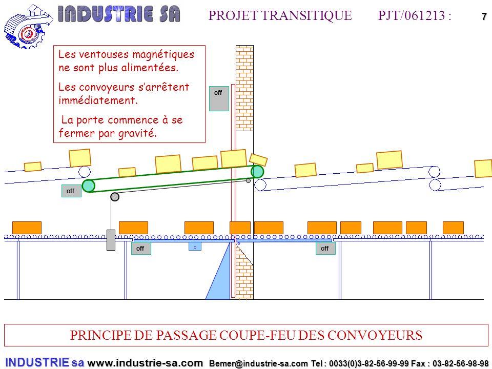 INDUSTRIE sa www.industrie-sa.com Bemer@industrie-sa.com Tel : 0033(0)3-82-56-99-99 Fax : 03-82-56-98-98 PROJET TRANSITIQUE PJT/061213 : PRINCIPE DE PASSAGE COUPE-FEU DES CONVOYEURS 7offoff off off Les ventouses magnétiques ne sont plus alimentées.