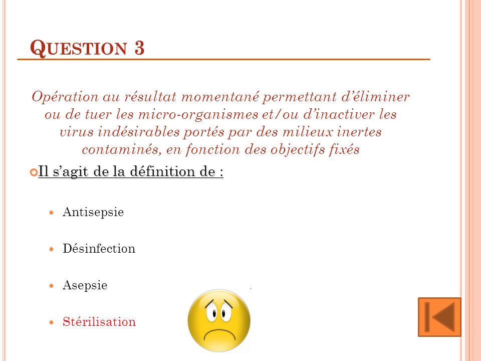 Q UESTION 3 Opération au résultat momentané permettant déliminer ou de tuer les micro-organismes et/ou dinactiver les virus indésirables portés par de