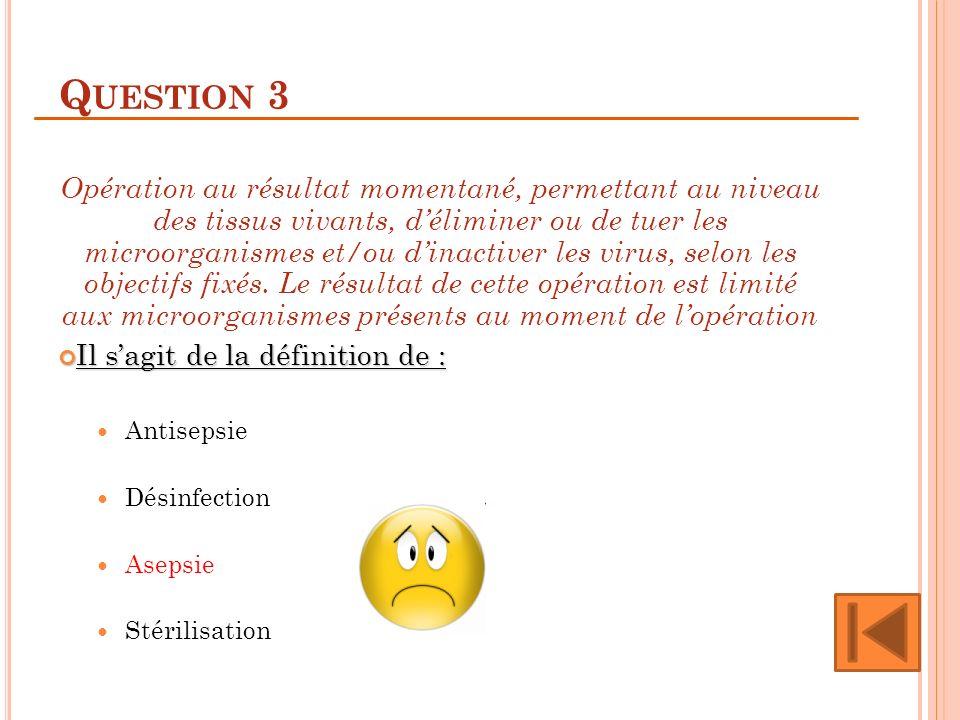Q UESTION 3 Opération au résultat momentané, permettant au niveau des tissus vivants, déliminer ou de tuer les microorganismes et/ou dinactiver les vi
