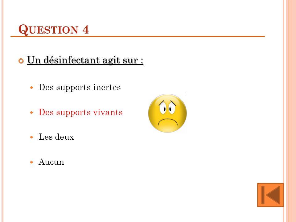 Q UESTION 4 Un désinfectant agit sur : Un désinfectant agit sur : Des supports inertes Des supports vivants Les deux Aucun
