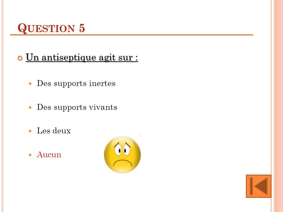 Q UESTION 5 Un antiseptique agit sur : Un antiseptique agit sur : Des supports inertes Des supports vivants Les deux Aucun