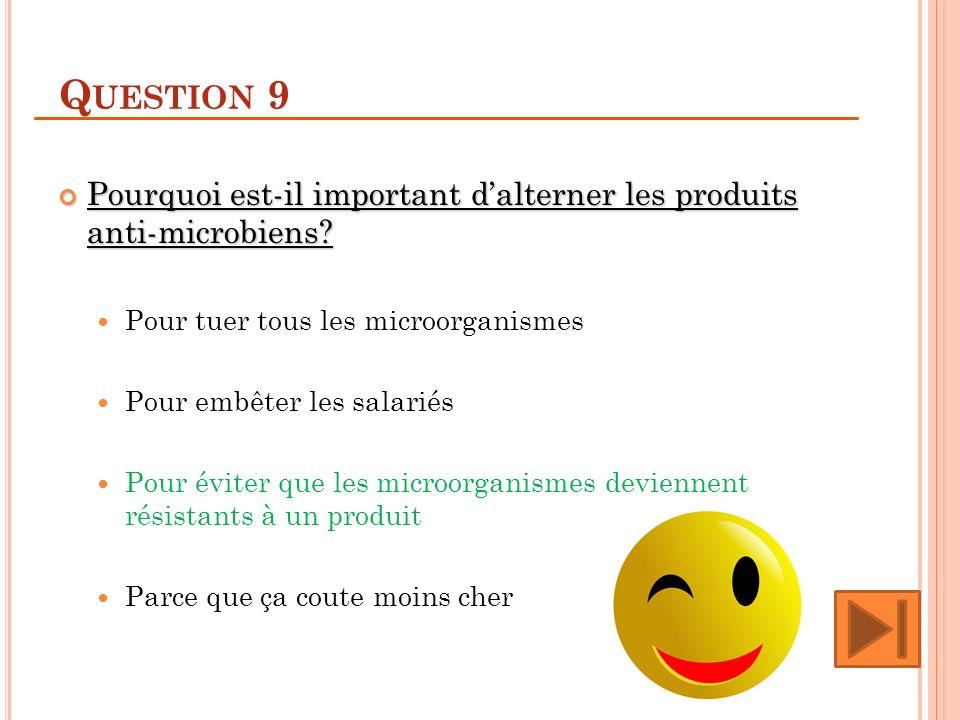 Q UESTION 9 Pourquoi est-il important dalterner les produits anti-microbiens? Pourquoi est-il important dalterner les produits anti-microbiens? Pour t