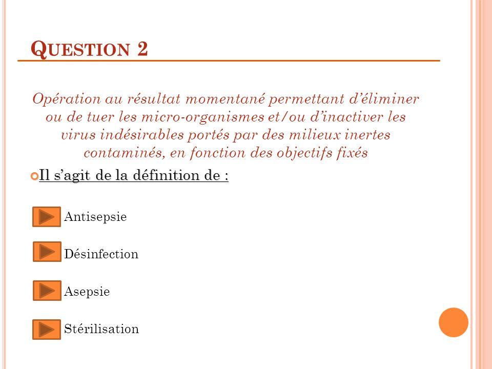 Q UESTION 2 Opération au résultat momentané permettant déliminer ou de tuer les micro-organismes et/ou dinactiver les virus indésirables portés par de