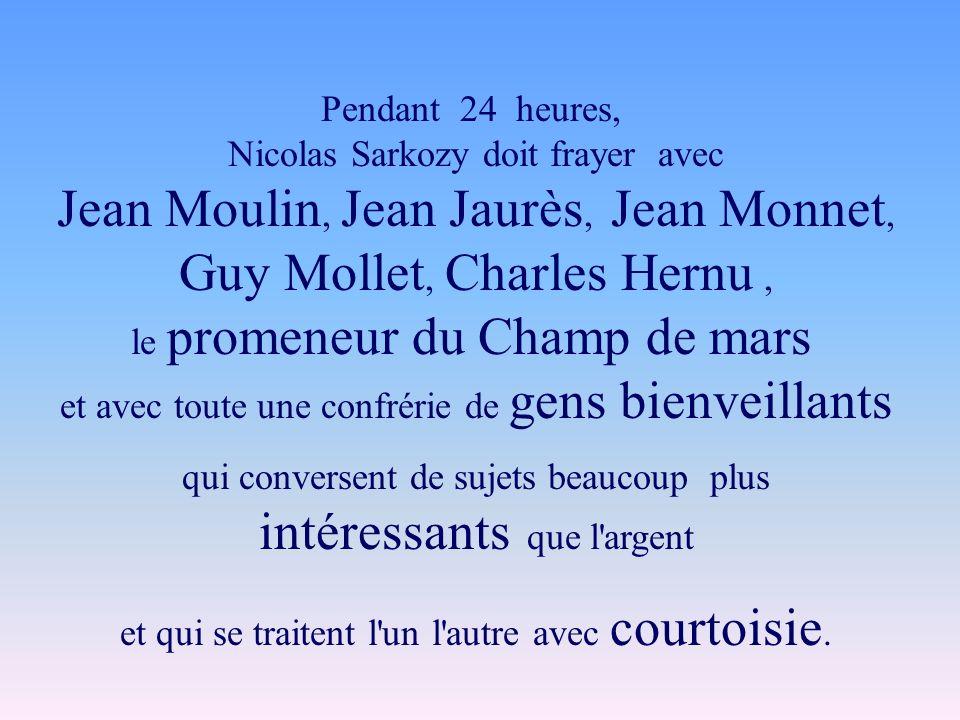 Pendant 24 heures, Nicolas Sarkozy doit frayer avec Jean Moulin, Jean Jaurès, Jean Monnet, Guy Mollet, Charles Hernu, le promeneur du Champ de mars et avec toute une confrérie de gens bienveillants qui conversent de sujets beaucoup plus intéressants que l argent et qui se traitent l un l autre avec courtoisie.