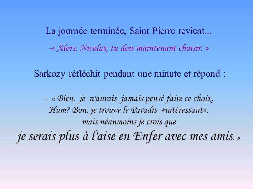 La journée terminée, Saint Pierre revient... -« Alors, Nicolas, tu dois maintenant choisir. » Sarkozy réfléchit pendant une minute et répond : - « Bie