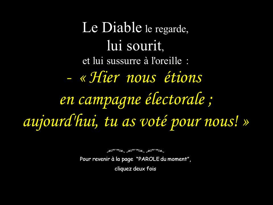 Le Diable le regarde, lui sourit, et lui sussurre à l'oreille : - « Hier nous étions en campagne électorale ; aujourd'hui, tu as voté pour nous! » ¸,ø