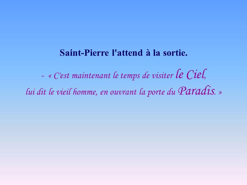 Saint-Pierre l'attend à la sortie. - « C'est maintenant le temps de visiter le Ciel, lui dit le vieil homme, en ouvrant la porte du Paradis. »
