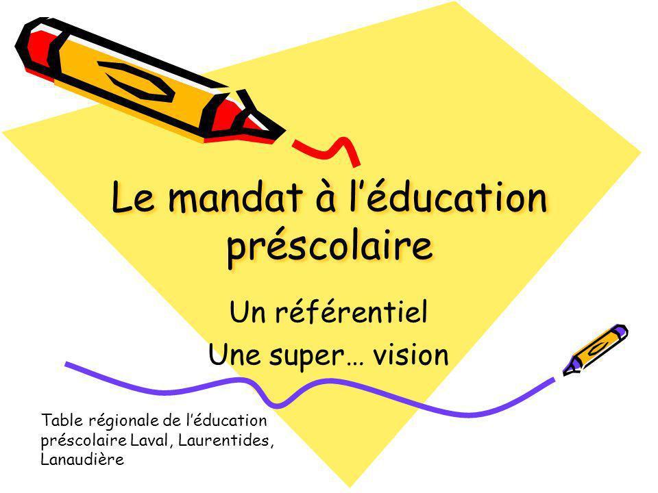Le mandat à léducation préscolaire Un référentiel Une super… vision Table régionale de léducation préscolaire Laval, Laurentides, Lanaudière