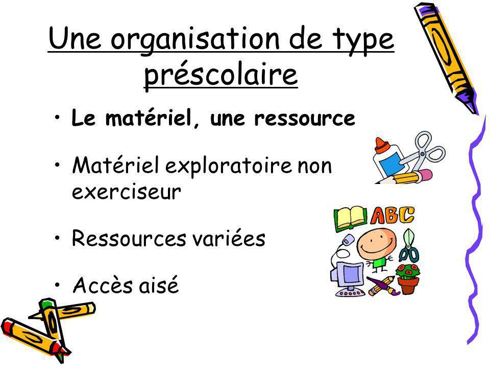 Une organisation de type préscolaire Le matériel, une ressource Matériel exploratoire non exerciseur Ressources variées Accès aisé