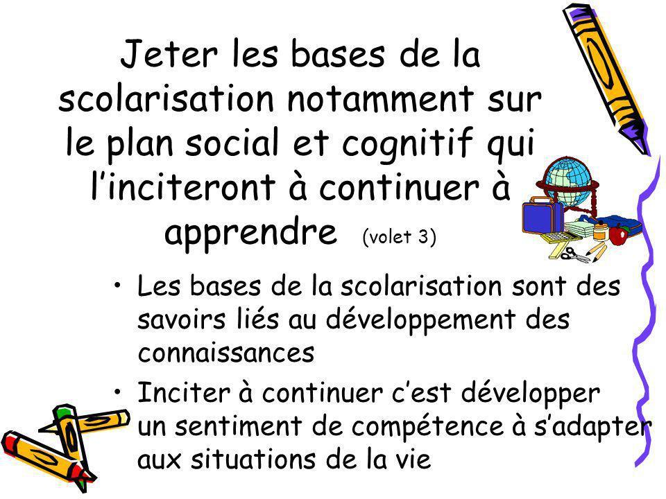 Jeter les bases de la scolarisation notamment sur le plan social et cognitif qui linciteront à continuer à apprendre (volet 3) Les bases de la scolari