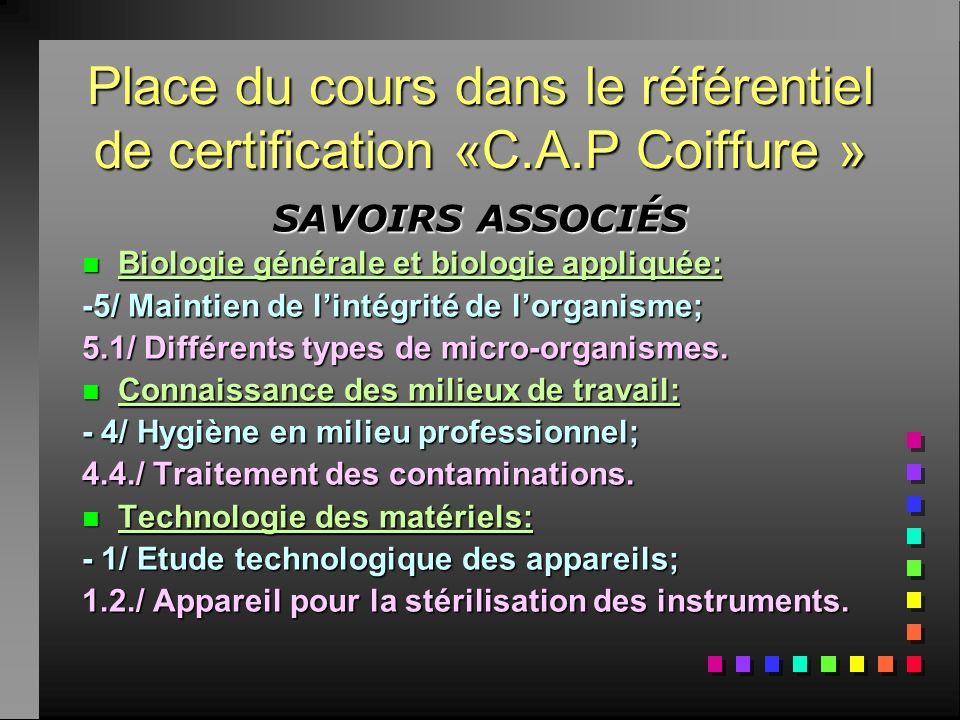 Place du cours dans le référentiel de certification «C.A.P Coiffure » SAVOIRS ASSOCIÉS nBnBnBnBiologie générale et biologie appliquée: -5/ Maintien de lintégrité de lorganisme; 5.1/ Différents types de micro-organismes.