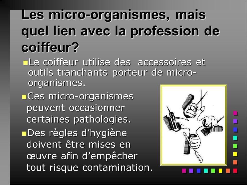 Les micro-organismes, mais quel lien avec la profession de coiffeur? nCnCnCnCes micro-organismes peuvent occasionner certaines pathologies. nDnDnDnDes