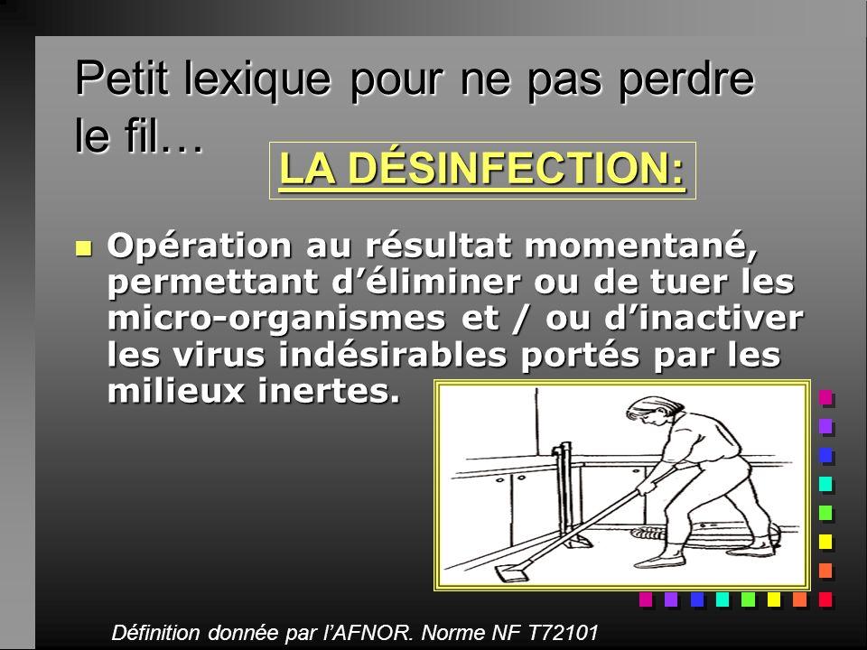 Petit lexique pour ne pas perdre le fil… nOnOnOnOpération au résultat momentané, permettant déliminer ou de tuer les micro-organismes et / ou dinactiv
