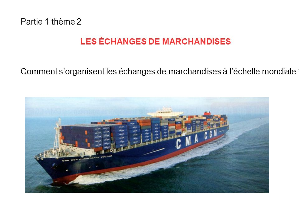 Partie 1 thème 2 LES ÉCHANGES DE MARCHANDISES Comment sorganisent les échanges de marchandises à léchelle mondiale ?