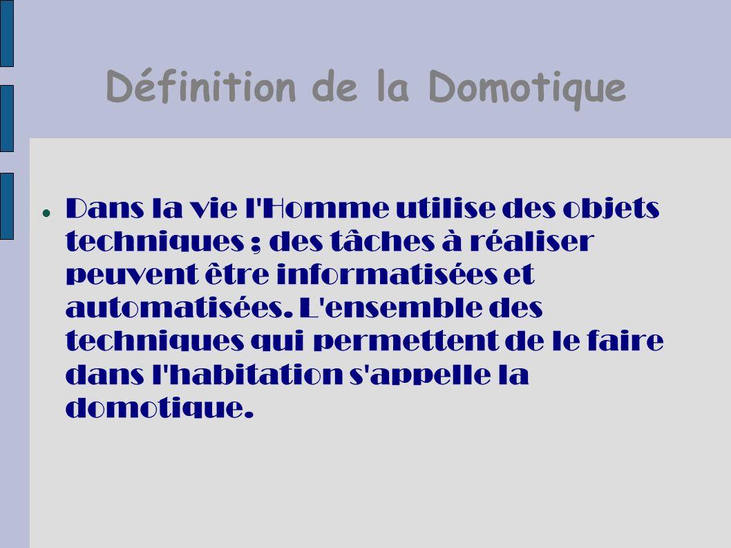 Définition de la Domotique Dans la vie l'Homme utilise des objets techniques ; des tâches à réaliser peuvent être informatisées et automatisées. L'ens