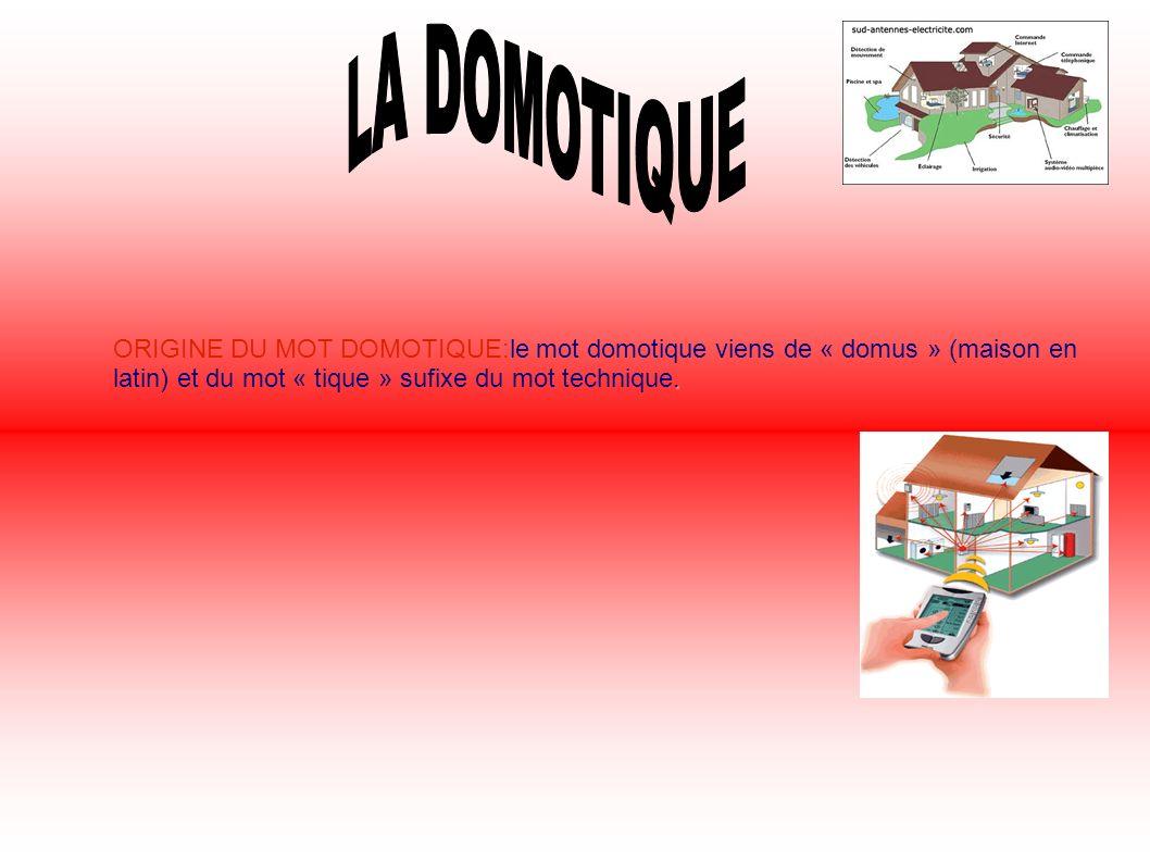 . ORIGINE DU MOT DOMOTIQUE:le mot domotique viens de « domus » (maison en latin) et du mot « tique » sufixe du mot technique.