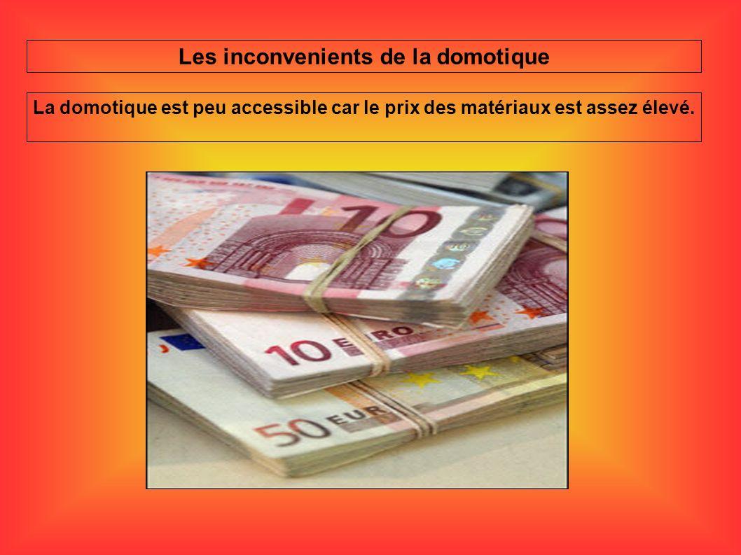 Les inconvenients de la domotique La domotique est peu accessible car le prix des matériaux est assez élevé.
