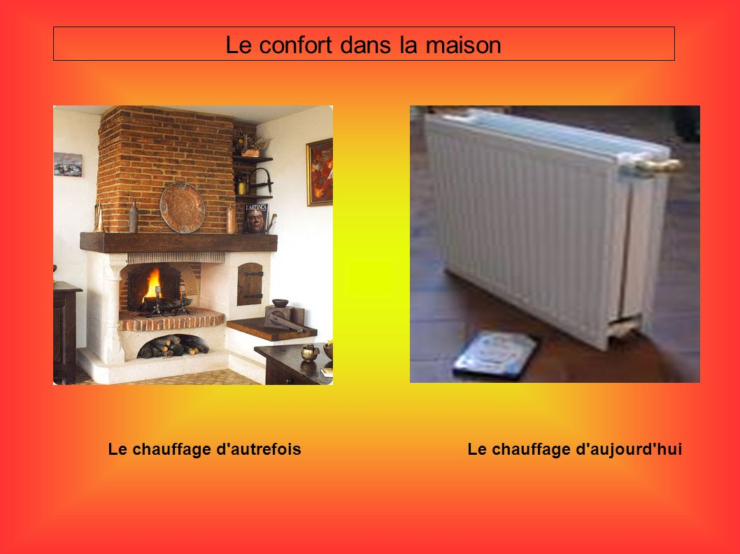 Le confort dans la maison Le chauffage d'autrefois Le chauffage d'aujourd'hui