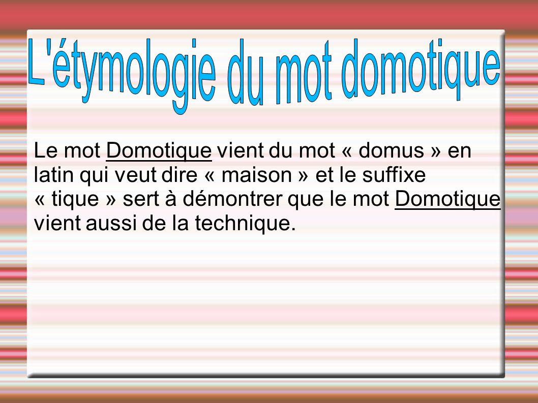 Le mot Domotique vient du mot « domus » en latin qui veut dire « maison » et le suffixe « tique » sert à démontrer que le mot Domotique vient aussi de