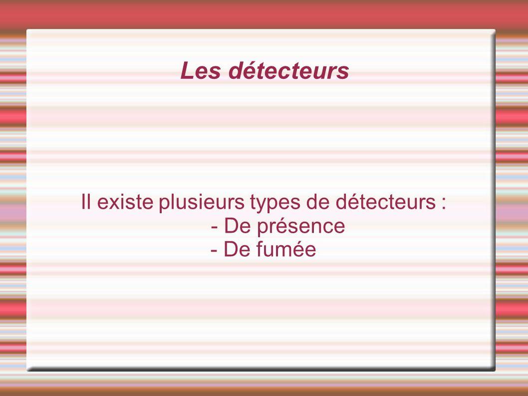 Les détecteurs Il existe plusieurs types de détecteurs : - De présence - De fumée