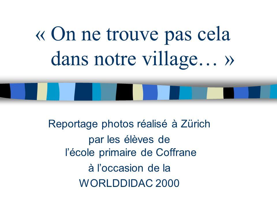 Reportage photos réalisé à Zürich par les élèves de lécole primaire de Coffrane à loccasion de la WORLDDIDAC 2000 « On ne trouve pas cela dans notre village… »