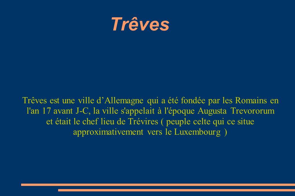 Trêves Trêves est une ville dAllemagne qui a été fondée par les Romains en l'an 17 avant J-C, la ville s'appelait à l'époque Augusta Trevororum et éta