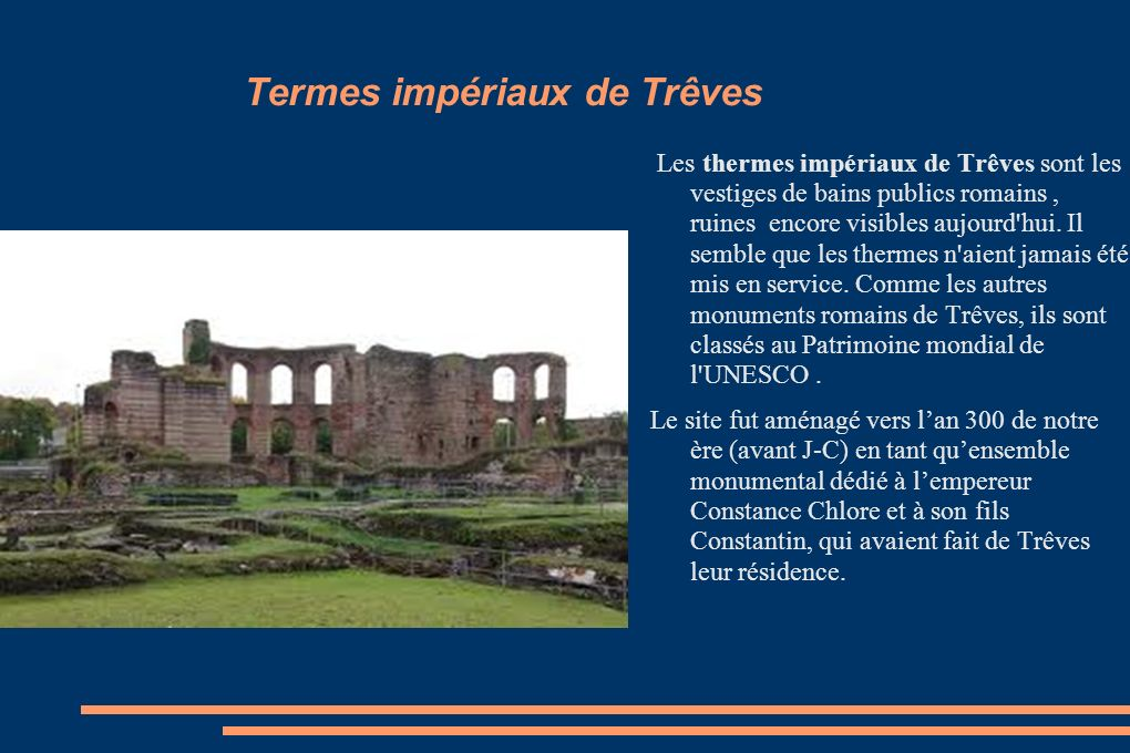 Termes impériaux de Trêves Les thermes impériaux de Trêves sont les vestiges de bains publics romains, ruines encore visibles aujourd'hui. Il semble q